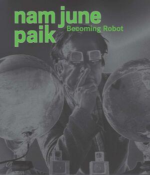 NAM JUNE PAIK : BECOMING ROBOT