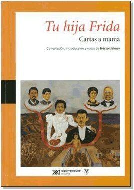 TU HIJA FRIDA : CARTAS A MAMÁ / FRIDA KAHLO ; COMPILACIÓN, INTRODUCCIÓN Y NOTAS