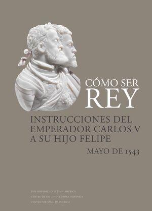 CÓMO SER REY. INSTRUCCIONES DEL EMPERADOR CARLOS V A SU HIJO FELIPE