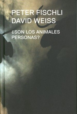 PETER FISCHLI, DAVID WEISS. ¿SON LOS ANIMALES PERSONAS?