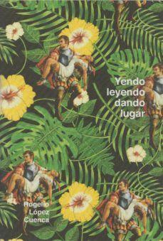 ROGELIO LOPEZ CUENCA. YENDO LEYENDO, DANDO LUGAR